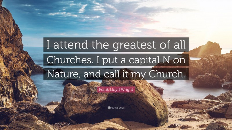"""Frank Lloyd Wright Quote: """"I attend the greatest of all Churches. I put a capital N on Nature, and call it my Church."""""""