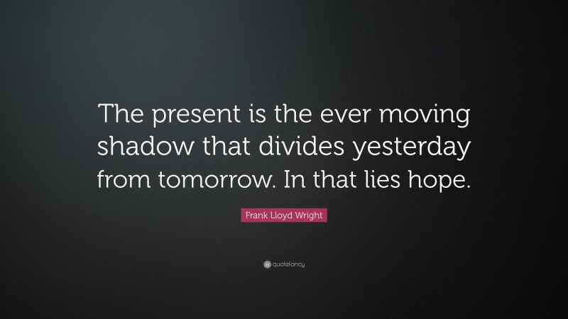 """Frank Lloyd Wright Quote: """"The present is the ever moving shadow that divides yesterday from tomorrow. In that lies hope."""""""