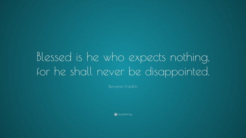 """Benjamin Franklin Quote: """"Blessed is he who expects nothing, for he shall never be disappointed."""""""