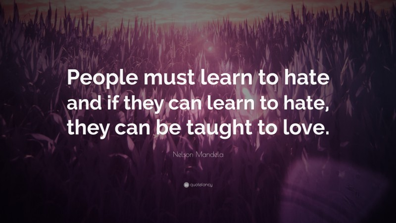 """Nelson Mandela Quote: """"People must learn to hate and if they can learn to hate, they can be taught to love."""""""