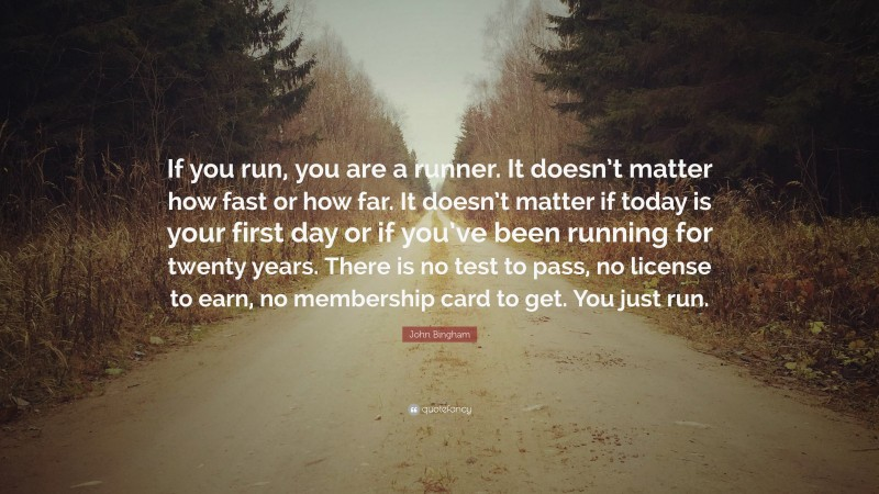 """John Bingham Quote: """"If you run, you are a runner. It doesn't matter how fast or how far. It doesn't matter if today is your first day or if you've been running for twenty years. There is no test to pass, no license to earn, no membership card to get. You just run."""""""