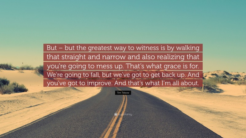 """Tim Tebow Quote: """"But – but the greatest way to witness is by walking that straight and narrow and also realizing that you're going to mess up. That's what grace is for. We're going to fall, but we've got to get back up. And you've got to improve. And that's what I'm all about."""""""