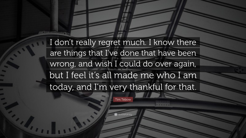 """Tim Tebow Quote: """"I don't really regret much. I know there are things that I've done that have been wrong, and wish I could do over again, but I feel it's all made me who I am today, and I'm very thankful for that."""""""