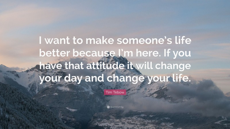 """Tim Tebow Quote: """"I want to make someone's life better because I'm here. If you have that attitude it will change your day and change your life."""""""