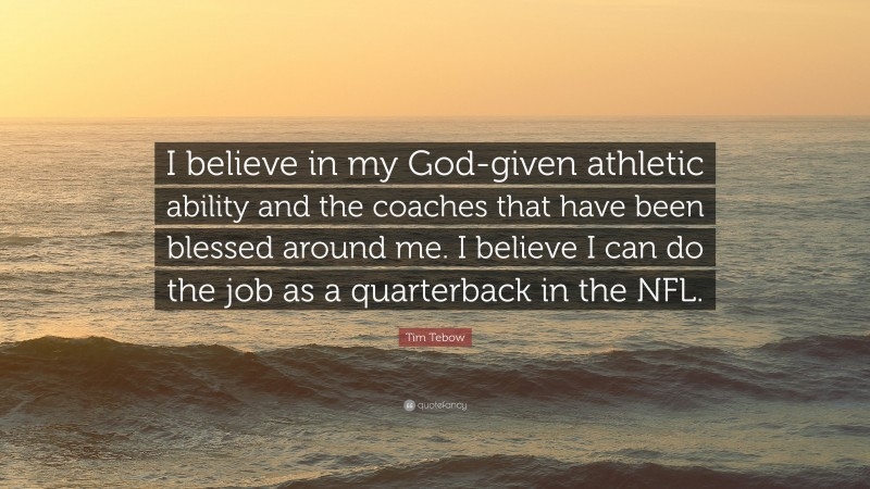 """Tim Tebow Quote: """"I believe in my God-given athletic ability and the coaches that have been blessed around me. I believe I can do the job as a quarterback in the NFL."""""""
