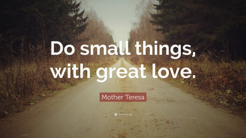 """Mother Teresa Quote: """"Do small things, with great love."""""""