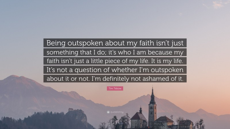"""Tim Tebow Quote: """"Being outspoken about my faith isn't just something that I do; it's who I am because my faith isn't just a little piece of my life. It is my life. It's not a question of whether I'm outspoken about it or not. I'm definitely not ashamed of it."""""""