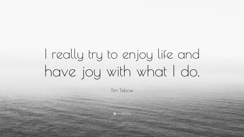 """Tim Tebow Quote: """"I really try to enjoy life and have joy with what I do."""""""