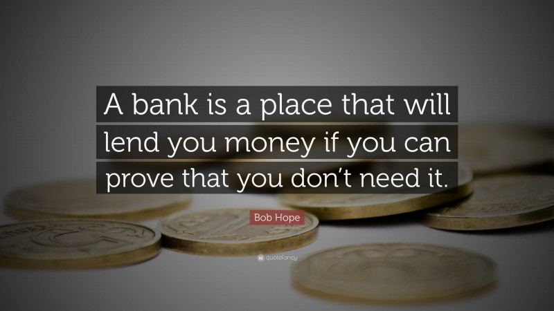 """Bob Hope Quote: """"A bank is a place that will lend you money if you can prove that you don't need it."""""""