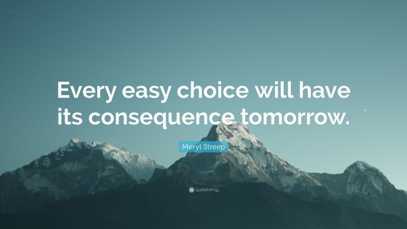 """Meryl Streep Quote: """"Every easy choice will have its consequence tomorrow."""""""