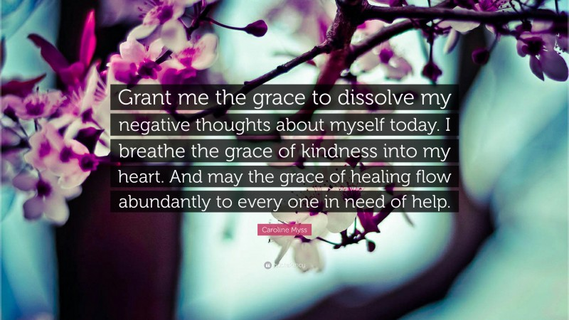 """Caroline Myss Quote: """"Grant me the grace to dissolve my negative thoughts about myself today. I breathe the grace of kindness into my heart. And may the grace of healing flow abundantly to every one in need of help."""""""