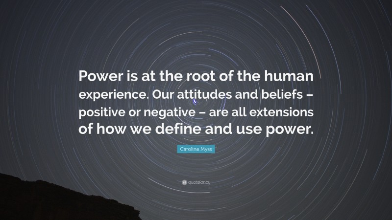 """Caroline Myss Quote: """"Power is at the root of the human experience. Our attitudes and beliefs – positive or negative – are all extensions of how we define and use power."""""""