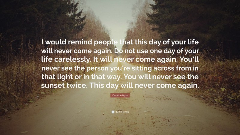 """Caroline Myss Quote: """"I would remind people that this day of your life will never come again. Do not use one day of your life carelessly. It will never come again. You'll never see the person you're sitting across from in that light or in that way. You will never see the sunset twice. This day will never come again."""""""