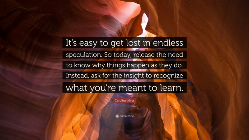"""Caroline Myss Quote: """"It's easy to get lost in endless speculation. So today, release the need to know why things happen as they do. Instead, ask for the insight to recognize what you're meant to learn."""""""