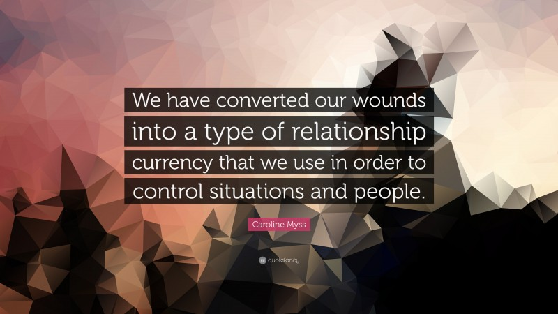 """Caroline Myss Quote: """"We have converted our wounds into a type of relationship currency that we use in order to control situations and people."""""""