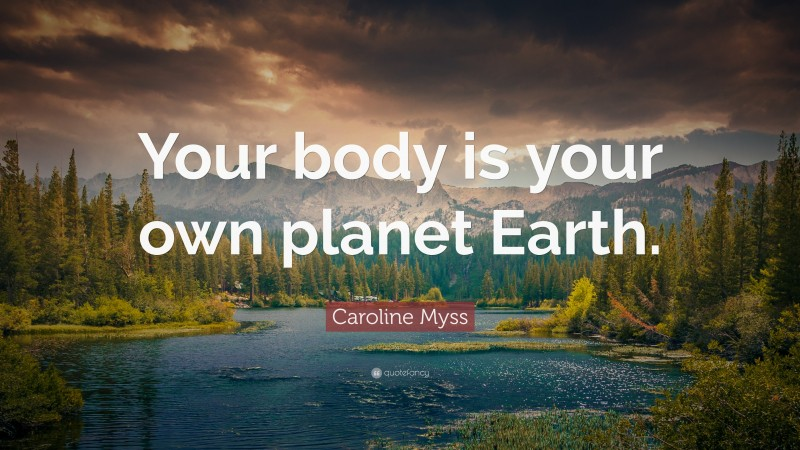 """Caroline Myss Quote: """"Your body is your own planet Earth."""""""