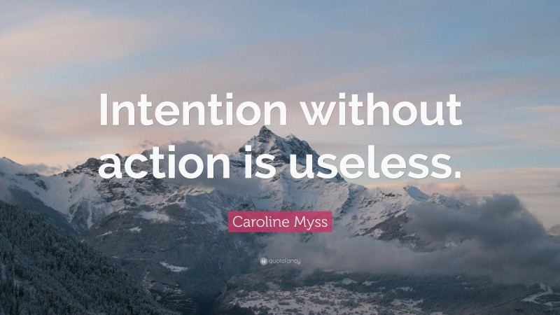 """Caroline Myss Quote: """"Intention without action is useless."""""""