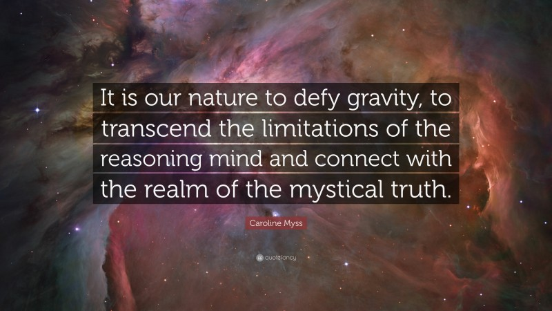 """Caroline Myss Quote: """"It is our nature to defy gravity, to transcend the limitations of the reasoning mind and connect with the realm of the mystical truth."""""""