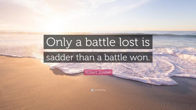 """Robert Jordan Quote: """"Only a battle lost is sadder than a battle won."""""""