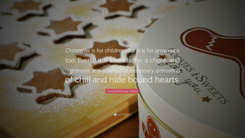 """Lenora Mattingly Weber Quote: """"Christmas is for children. But it is for grownups too. Even if it is a headache, a chore, and nightmare, it is a period of necessary defrosting of chill and hide bound hearts."""""""