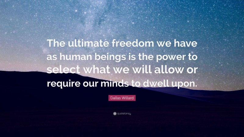 """Dallas Willard Quote: """"The ultimate freedom we have as human beings is the power to select what we will allow or require our minds to dwell upon."""""""