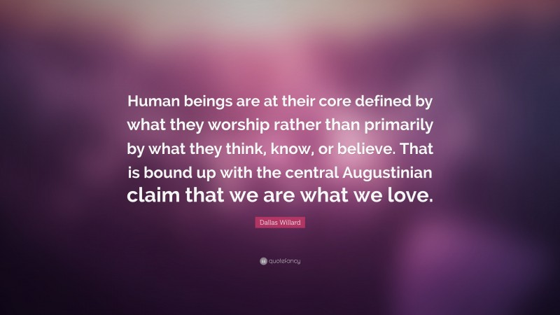 """Dallas Willard Quote: """"Human beings are at their core defined by what they worship rather than primarily by what they think, know, or believe. That is bound up with the central Augustinian claim that we are what we love."""""""