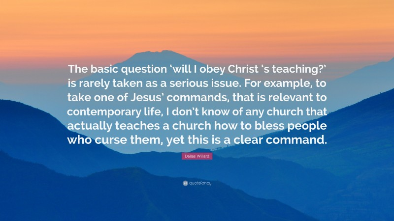 """Dallas Willard Quote: """"The basic question 'will I obey Christ 's teaching?' is rarely taken as a serious issue. For example, to take one of Jesus' commands, that is relevant to contemporary life, I don't know of any church that actually teaches a church how to bless people who curse them, yet this is a clear command."""""""