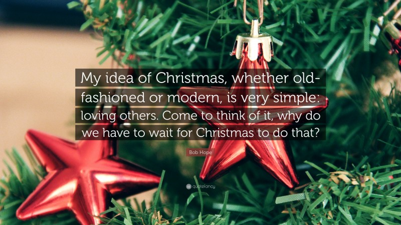 """Bob Hope Quote: """"My idea of Christmas, whether old-fashioned or modern, is very simple: loving others. Come to think of it, why do we have to wait for Christmas to do that?"""""""