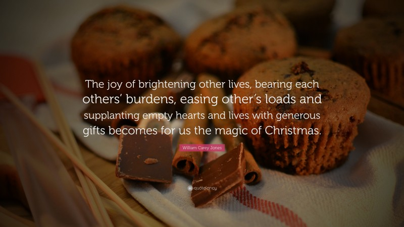 """William Carey Jones Quote: """"The joy of brightening other lives, bearing each others' burdens, easing other's loads and supplanting empty hearts and lives with generous gifts becomes for us the magic of Christmas."""""""