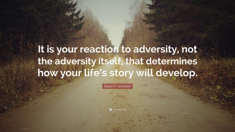 """Dieter F. Uchtdorf Quote: """"It is your reaction to adversity, not the adversity itself, that determines how your life's story will develop."""""""