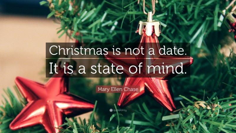 """Mary Ellen Chase Quote: """"Christmas is not a date. It is a state of mind."""""""