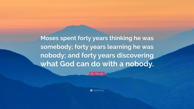 """D.L. Moody Quote: """"Moses spent forty years thinking he was somebody; forty years learning he was nobody; and forty years discovering what God can do with a nobody."""""""