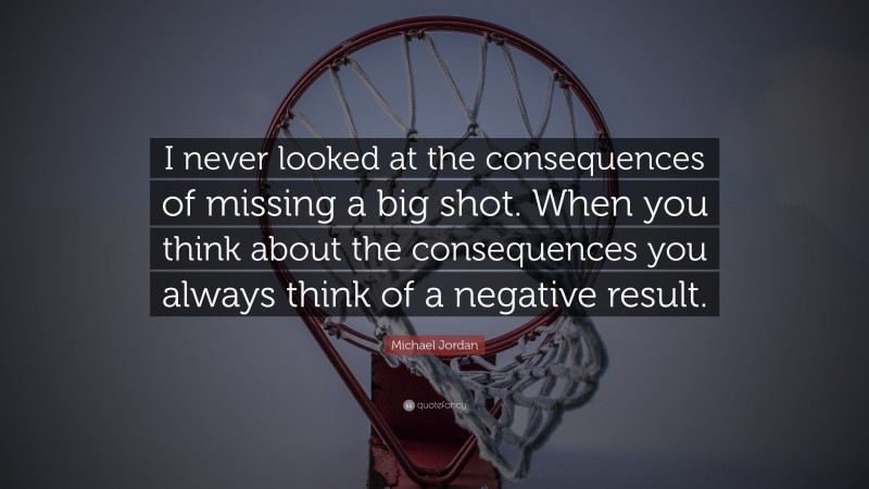 """Michael Jordan Quote: """"I never looked at the consequences of missing a big shot. When you think about the consequences you always think of a negative result."""""""