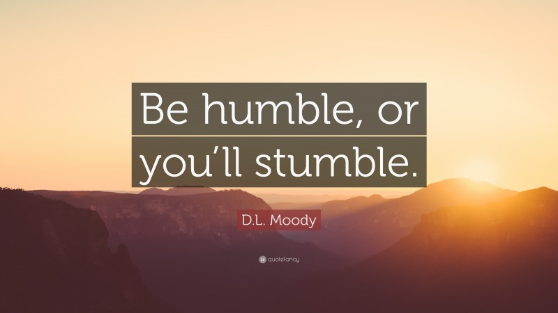 """D.L. Moody Quote: """"Be humble, or you'll stumble."""""""