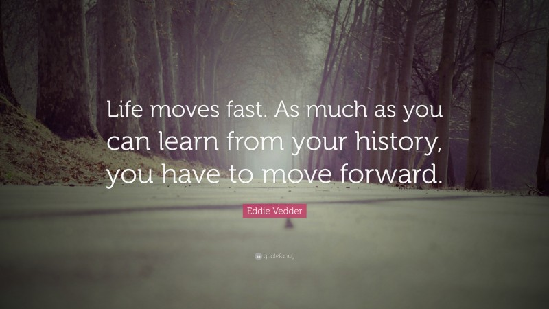 """Eddie Vedder Quote: """"Life moves fast. As much as you can learn from your history, you have to move forward."""""""