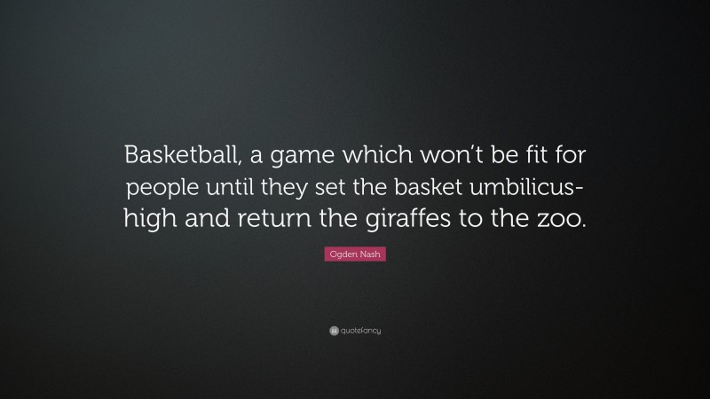 """Ogden Nash Quote: """"Basketball, a game which won't be fit for people until they set the basket umbilicus-high and return the giraffes to the zoo."""""""