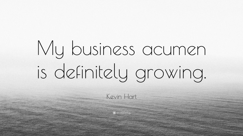 """Kevin Hart Quote: """"My business acumen is definitely growing."""""""