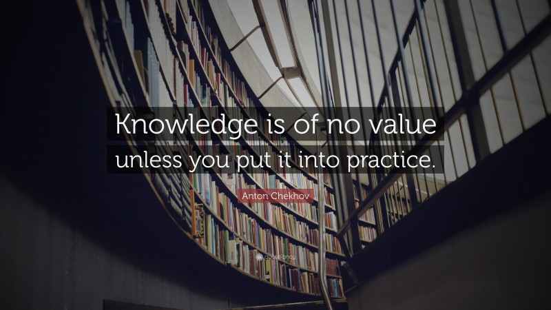 """Knowledge Quotes: """"Knowledge is of no value unless you put it into practice."""" — Anton Chekhov"""