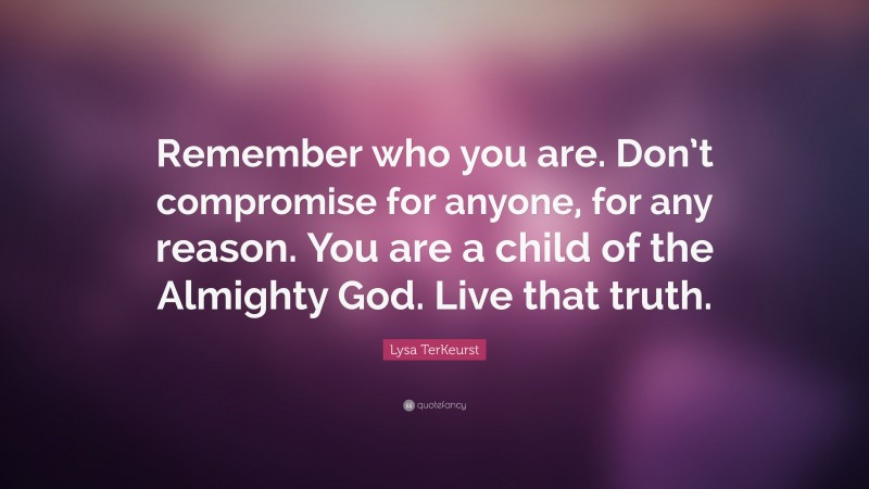 """Lysa TerKeurst Quote: """"Remember who you are. Don't compromise for anyone, for any reason. You are a child of the Almighty God. Live that truth."""""""