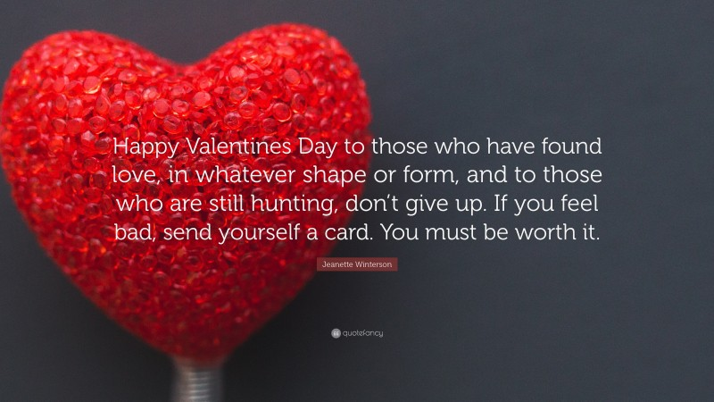"""Jeanette Winterson Quote: """"Happy Valentines Day to those who have found love, in whatever shape or form, and to those who are still hunting, don't give up. If you feel bad, send yourself a card. You must be worth it."""""""