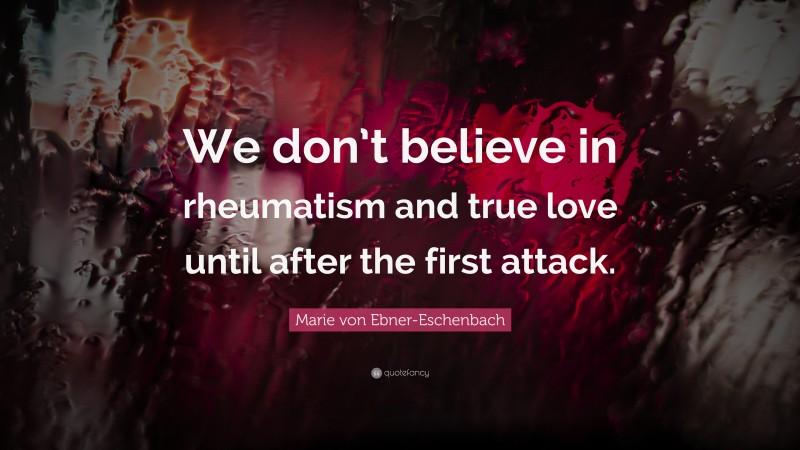 "Marie von Ebner-Eschenbach Quote: ""We don't believe in rheumatism and true love until after the first attack."""