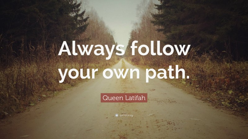 """Queen Latifah Quote: """"Always follow your own path."""""""