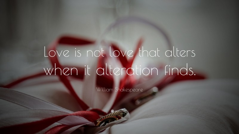 """William Shakespeare Quote: """"Love is not love that alters when it alteration finds."""""""