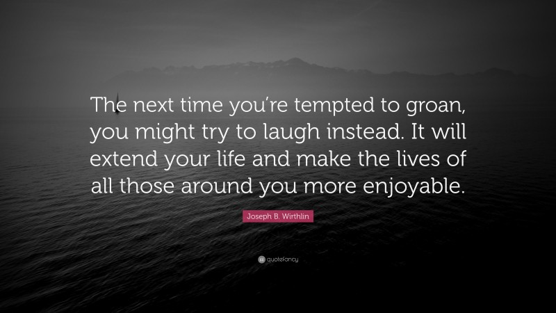 """Joseph B. Wirthlin Quote: """"The next time you're tempted to groan, you might try to laugh instead. It will extend your life and make the lives of all those around you more enjoyable."""""""