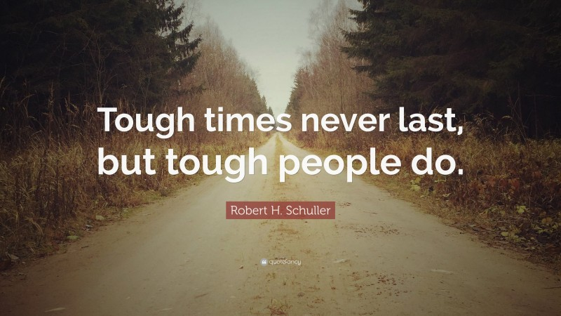 """Robert H. Schuller Quote: """"Tough times never last, but tough people do."""""""
