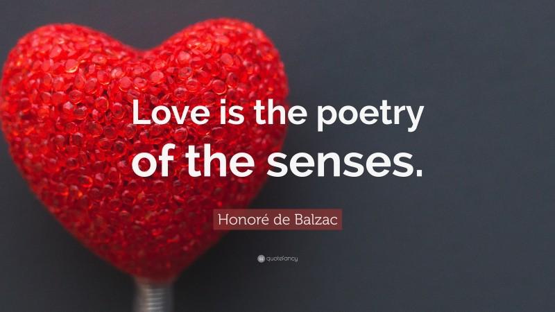"""Honoré de Balzac Quote: """"Love is the poetry of the senses."""""""