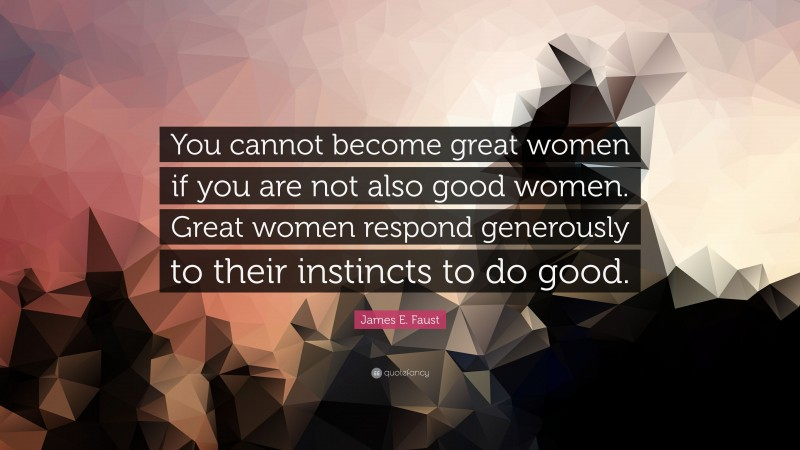 """James E. Faust Quote: """"You cannot become great women if you are not also good women. Great women respond generously to their instincts to do good."""""""