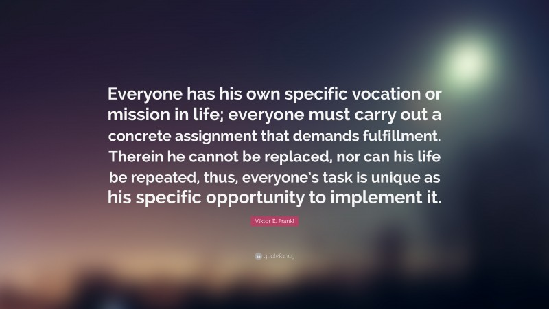 """Viktor E. Frankl Quote: """"Everyone has his own specific vocation or mission in life; everyone must carry out a concrete assignment that demands fulfillment. Therein he cannot be replaced, nor can his life be repeated, thus, everyone's task is unique as his specific opportunity to implement it."""""""