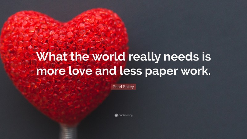 """Pearl Bailey Quote: """"What the world really needs is more love and less paper work."""""""