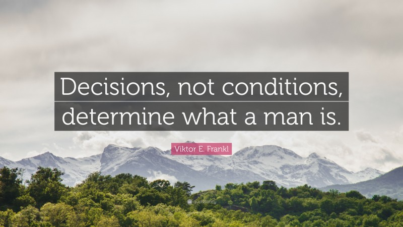 """Viktor E. Frankl Quote: """"Decisions, not conditions, determine what a man is."""""""